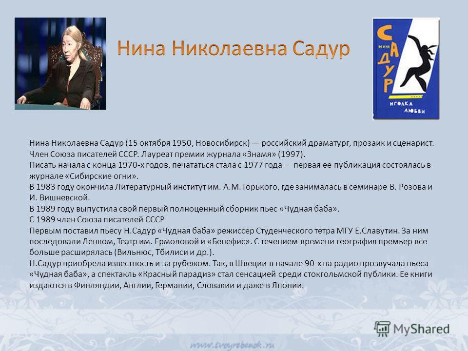 Нина Николаевна Садур (15 октября 1950, Новосибирск) российский драматург, прозаик и сценарист. Член Союза писателей СССР. Лауреат премии журнала «Знамя» (1997). Писать начала с конца 1970-х годов, печататься стала с 1977 года первая ее публикация со