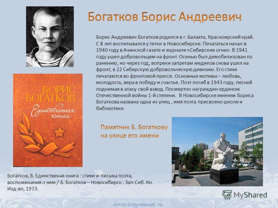 Борис Андреевич Богатков родился в г. Балахта, Красноярский край. С 8 лет воспитывался у тетки в Новосибирске. Печататься начал в 1940 году в Ачинской газете и журнале «Сибирские огни». В 1941 году ушел добровольцем на фронт. Осенью был демобилизован
