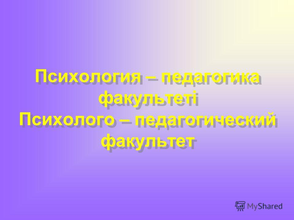 Психология – педагогика факультеті Психолого – педагогический факультет