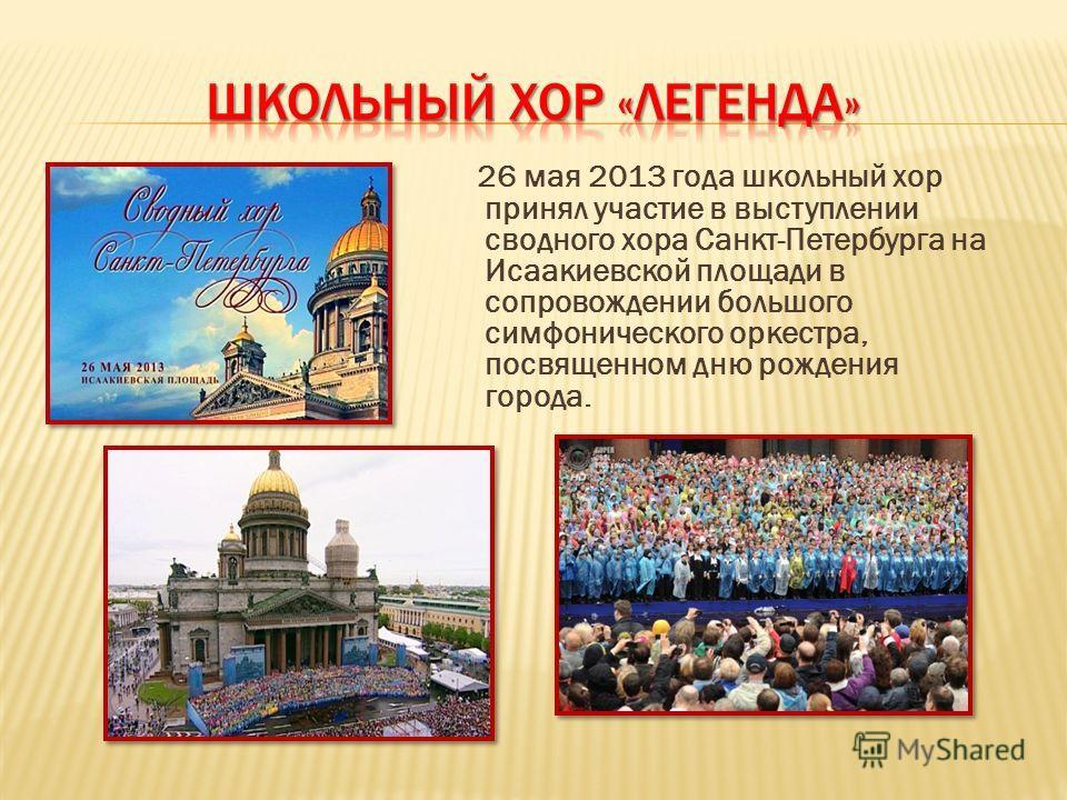 26 мая 2013 года школьный хор принял участие в выступлении сводного хора Санкт-Петербурга на Исаакиевской площади в сопровождении большого симфонического оркестра, посвященном дню рождения города.