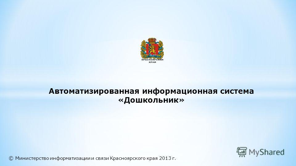 © Министерство информатизации и связи Красноярского края 2013 г. Автоматизированная информационная система «Дошкольник»