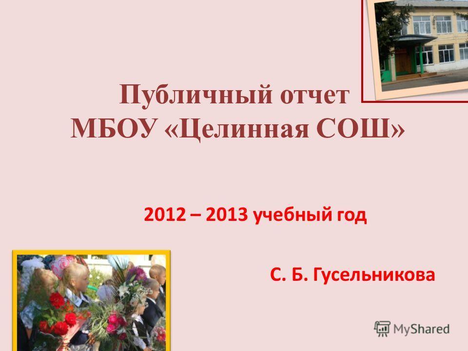 Публичный отчет МБОУ «Целинная СОШ» 2012 – 2013 учебный год С. Б. Гусельникова