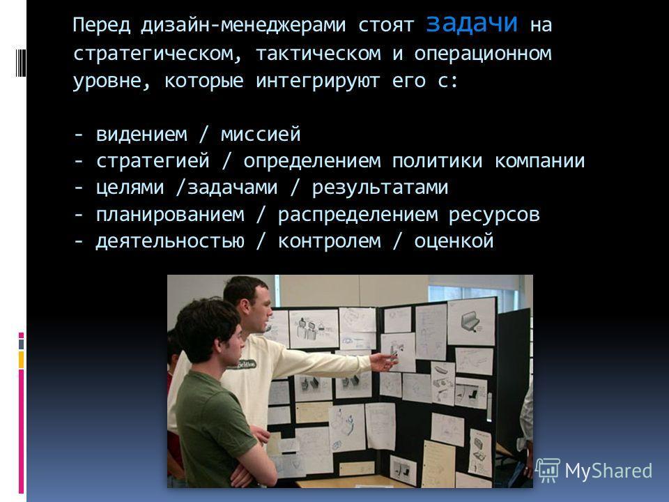 Перед дизайн-менеджерами стоят задачи на стратегическом, тактическом и операционном уровне, которые интегрируют его с: - видением / миссией - стратегией / определением политики компании - целями /задачами / результатами - планированием / распределени