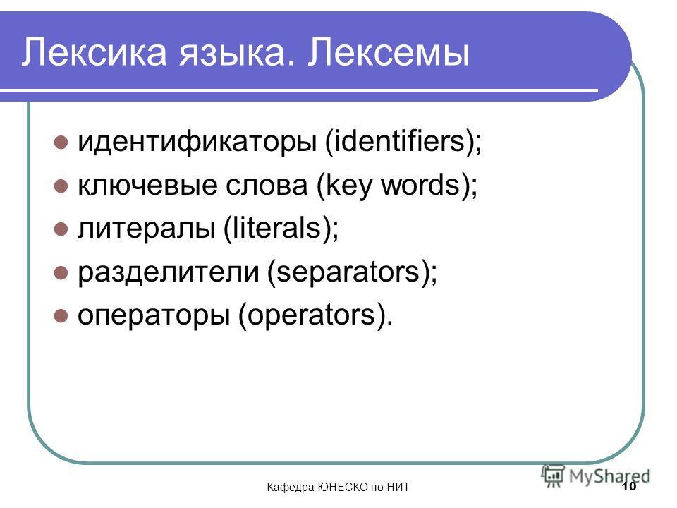 Кафедра ЮНЕСКО по НИТ 10 Лексика языка. Лексемы идентификаторы (identifiers); ключевые слова (key words); литералы (literals); разделители (separators); операторы (operators).