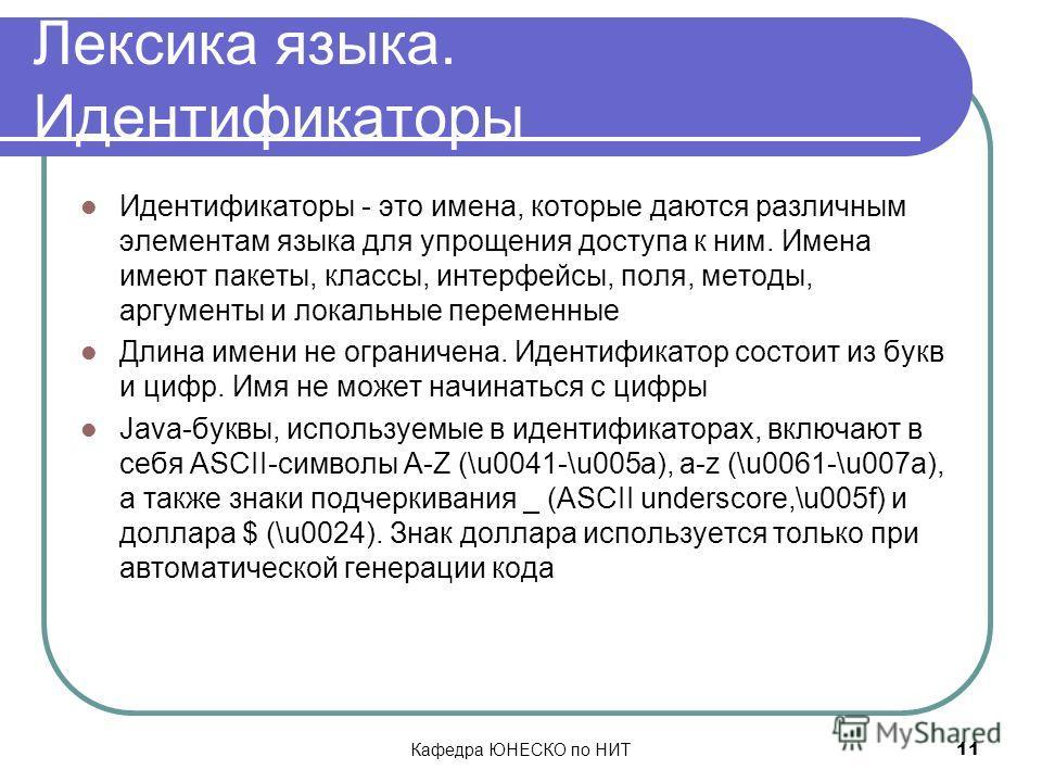 Кафедра ЮНЕСКО по НИТ 11 Лексика языка. Идентификаторы Идентификаторы - это имена, которые даются различным элементам языка для упрощения доступа к ним. Имена имеют пакеты, классы, интерфейсы, поля, методы, аргументы и локальные переменные Длина имен