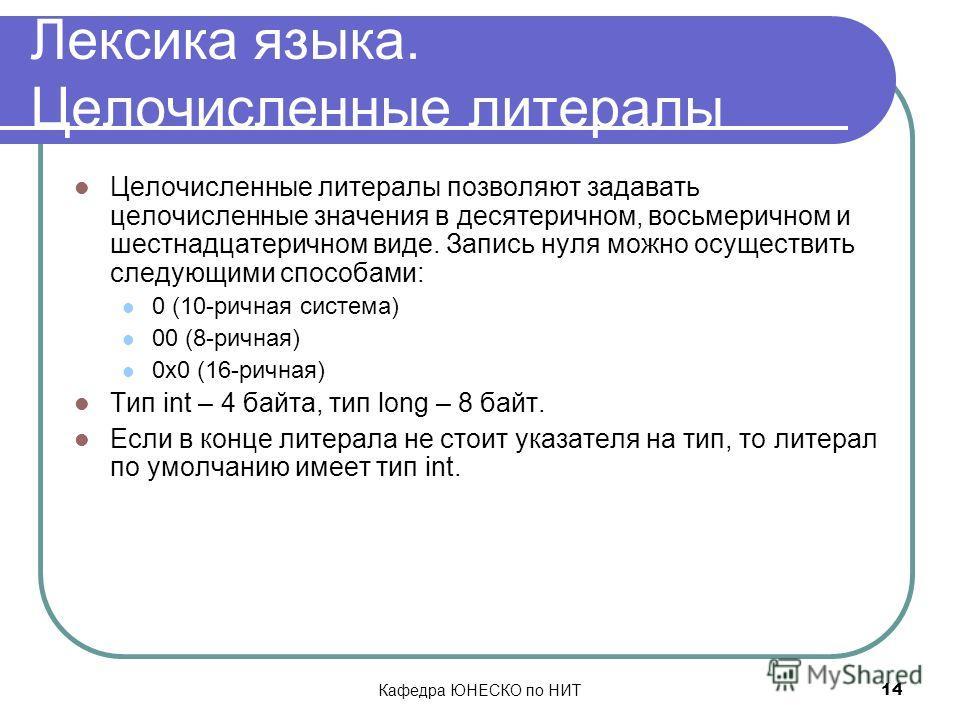Кафедра ЮНЕСКО по НИТ 14 Лексика языка. Целочисленные литералы Целочисленные литералы позволяют задавать целочисленные значения в десятеричном, восьмеричном и шестнадцатеричном виде. Запись нуля можно осуществить следующими способами: 0 (10-ричная си