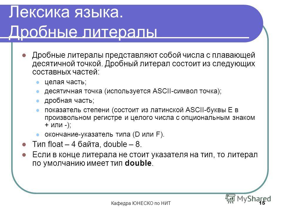 Кафедра ЮНЕСКО по НИТ 15 Лексика языка. Дробные литералы Дробные литералы представляют собой числа с плавающей десятичной точкой. Дробный литерал состоит из следующих составных частей: целая часть; десятичная точка (используется ASCII-символ точка);