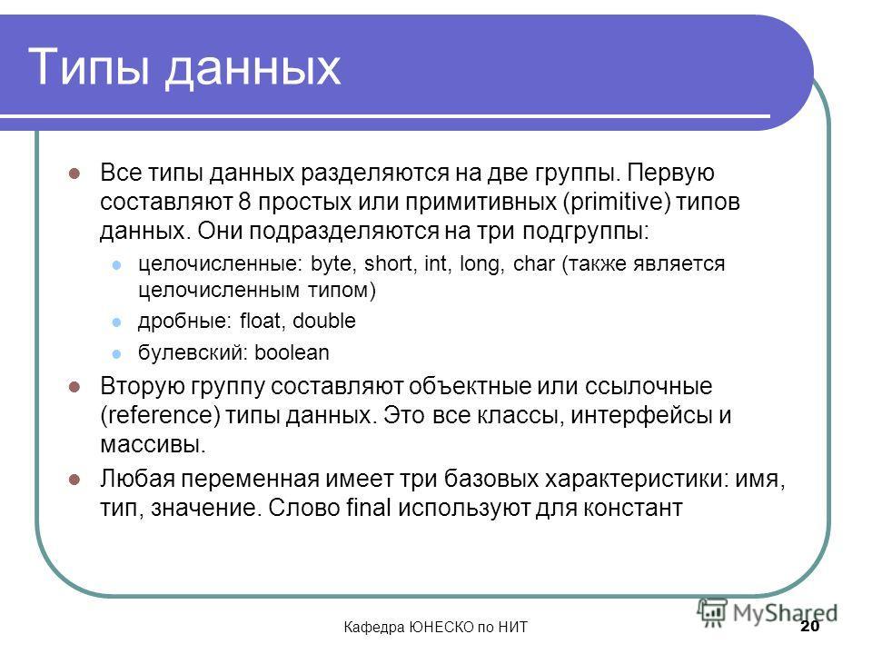 Кафедра ЮНЕСКО по НИТ 20 Типы данных Все типы данных разделяются на две группы. Первую составляют 8 простых или примитивных (primitive) типов данных. Они подразделяются на три подгруппы: целочисленные: byte, short, int, long, char (также является цел