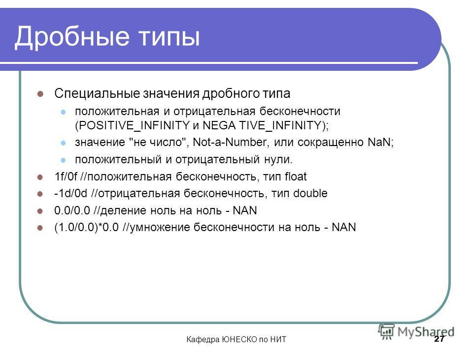 Кафедра ЮНЕСКО по НИТ 27 Дробные типы Специальные значения дробного типа положительная и отрицательная бесконечности (POSITIVE_INFINITY и NEGA TIVE_INFINITY); значение