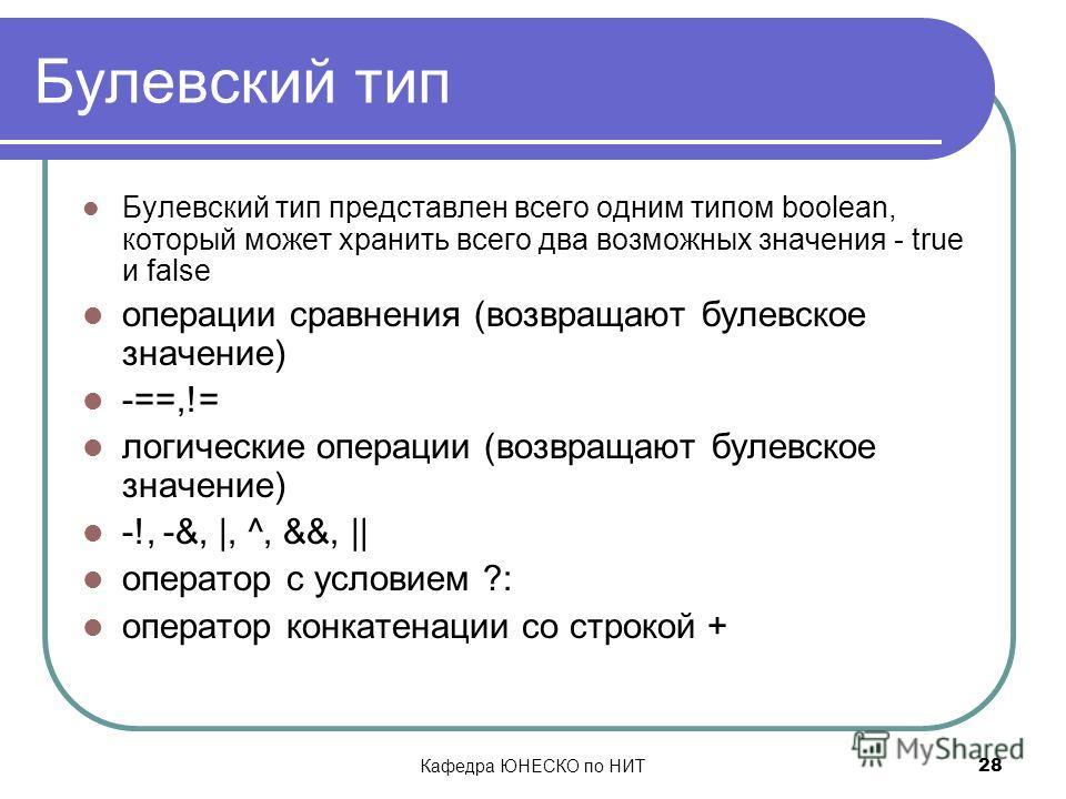 Кафедра ЮНЕСКО по НИТ 28 Булевский тип Булевский тип представлен всего одним типом boolean, который может хранить всего два возможных значения - true и false операции сравнения (возвращают булевское значение) -==,!= логические операции (возвращают бу