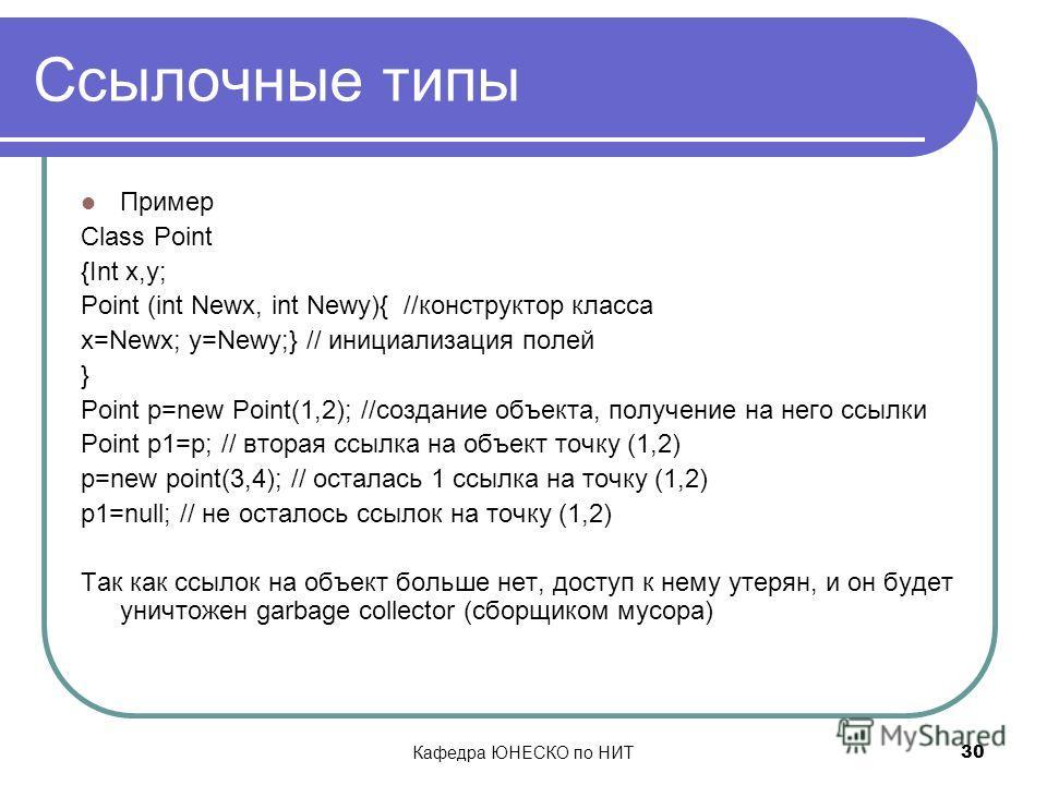 Кафедра ЮНЕСКО по НИТ 30 Ссылочные типы Пример Class Point {Int x,y; Point (int Newx, int Newy){ //конструктор класса x=Newx; y=Newy;} // инициализация полей } Point p=new Point(1,2); //создание объекта, получение на него ссылки Point p1=p; // вторая