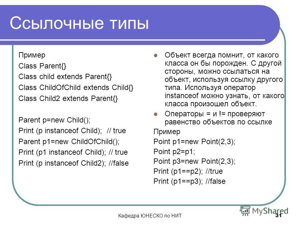 Кафедра ЮНЕСКО по НИТ 31 Ссылочные типы Пример Class Parent{} Class child extends Parent{} Class ChildOfChild extends Child{} Class Child2 extends Parent{} Parent p=new Child(); Print (p instanceof Child); // true Parent p1=new ChildOfChild(); Print