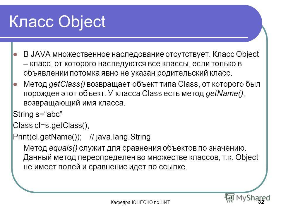 Кафедра ЮНЕСКО по НИТ 32 Класс Object В JAVA множественное наследование отсутствует. Класс Object – класс, от которого наследуются все классы, если только в объявлении потомка явно не указан родительский класс. Метод getClass() возвращает объект типа