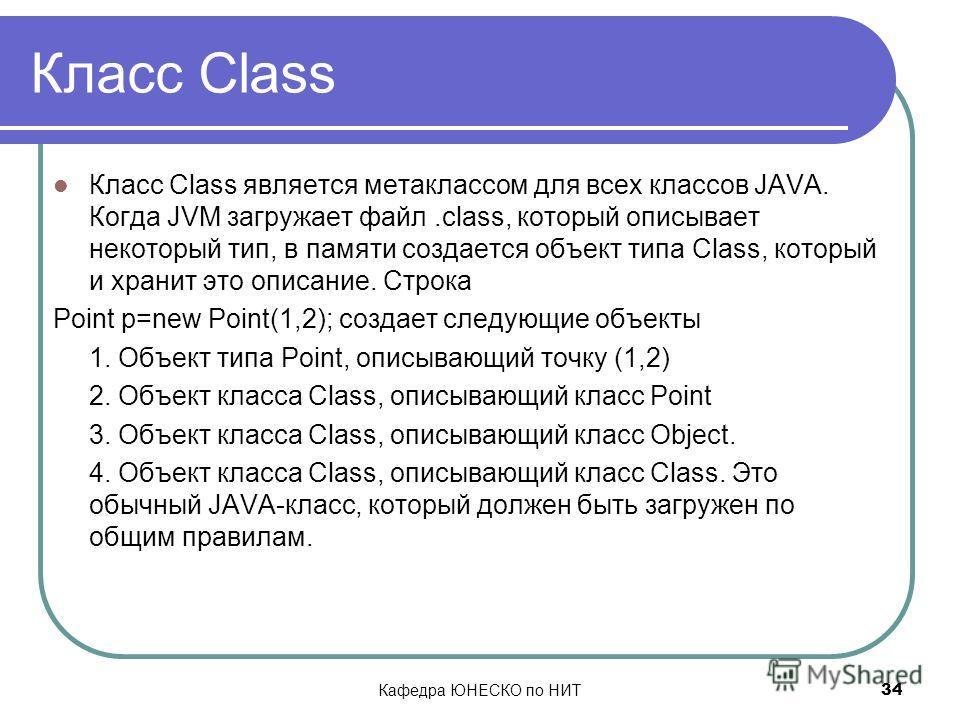 Кафедра ЮНЕСКО по НИТ 34 Класс Class Класс Class является метаклассом для всех классов JAVA. Когда JVM загружает файл.class, который описывает некоторый тип, в памяти создается объект типа Class, который и хранит это описание. Строка Point p=new Poin