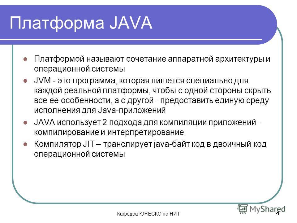 Кафедра ЮНЕСКО по НИТ 4 Платформа JAVA Платформой называют сочетание аппаратной архитектуры и операционной системы JVM - это программа, которая пишется специально для каждой реальной платформы, чтобы с одной стороны скрыть все ее особенности, а с дру