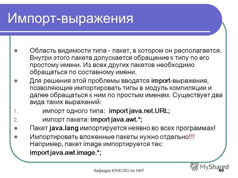 Кафедра ЮНЕСКО по НИТ 40 Импорт-выражения Область видимости типа - пакет, в котором он располагается. Внутри этого пакета допускается обращение к типу по его простому имени. Из всех других пакетов необходимо обращаться по составному имени. Для решени