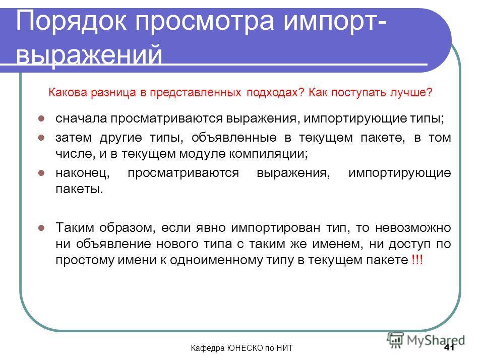 Кафедра ЮНЕСКО по НИТ 41 Порядок просмотра импорт- выражений сначала просматриваются выражения, импортирующие типы; затем другие типы, объявленные в текущем пакете, в том числе, и в текущем модуле компиляции; наконец, просматриваются выражения, импор