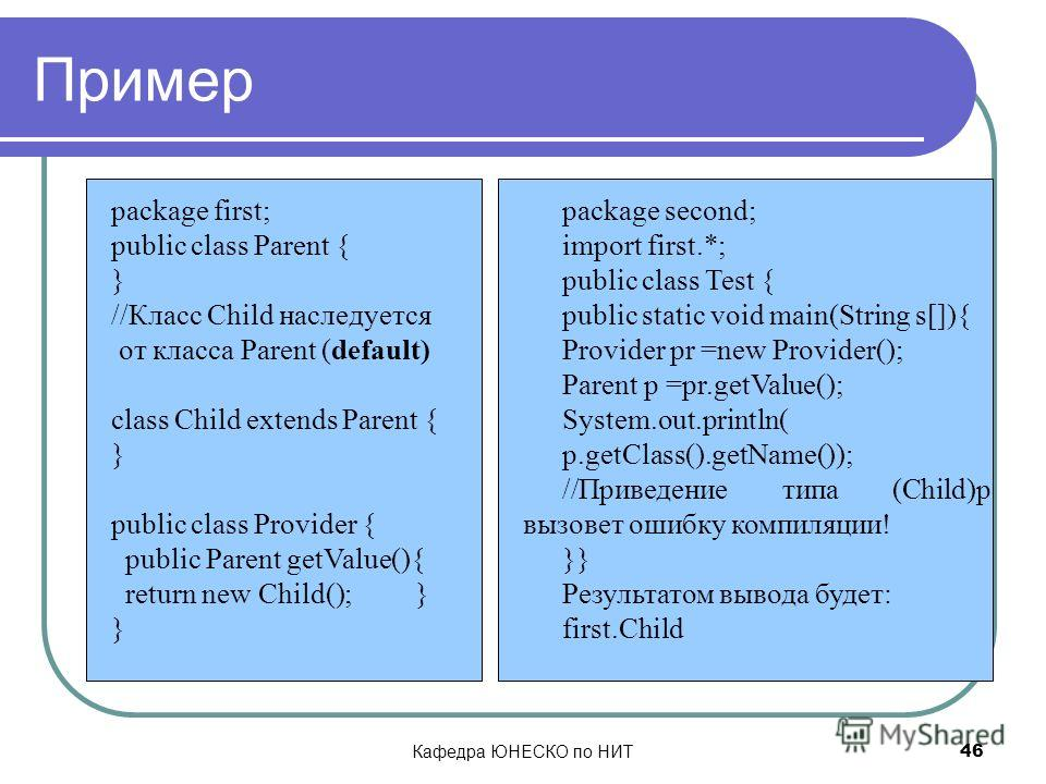 Кафедра ЮНЕСКО по НИТ 46 Пример package first; public class Parent { } //Класс Child наследуется от класса Parent (default) class Child extends Parent { } public class Provider { public Parent getValue(){ return new Child(); } } package second; impor