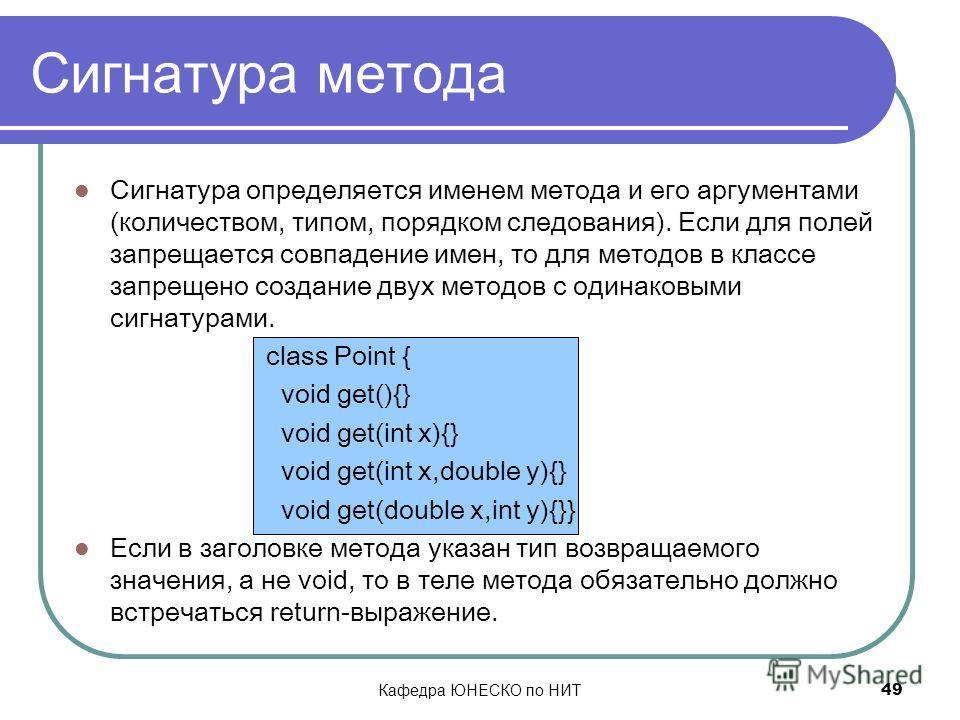 Кафедра ЮНЕСКО по НИТ 49 Сигнатура метода Сигнатура определяется именем метода и его аргументами (количеством, типом, порядком следования). Если для полей запрещается совпадение имен, то для методов в классе запрещено создание двух методов с одинаков