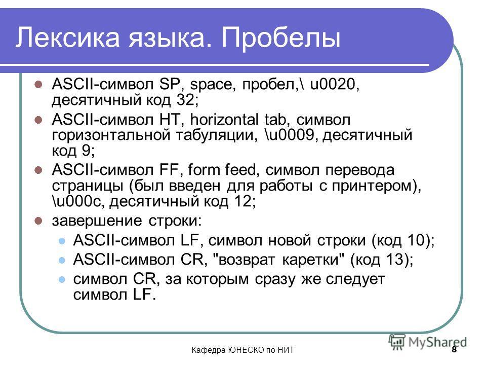 Кафедра ЮНЕСКО по НИТ 8 Лексика языка. Пробелы ASCII-символ SP, space, пробел,\ u0020, десятичный код 32; ASCII-символ HT, horizontal tab, символ горизонтальной табуляции, \u0009, десятичный код 9; ASCII-символ FF, form feed, символ перевода страницы