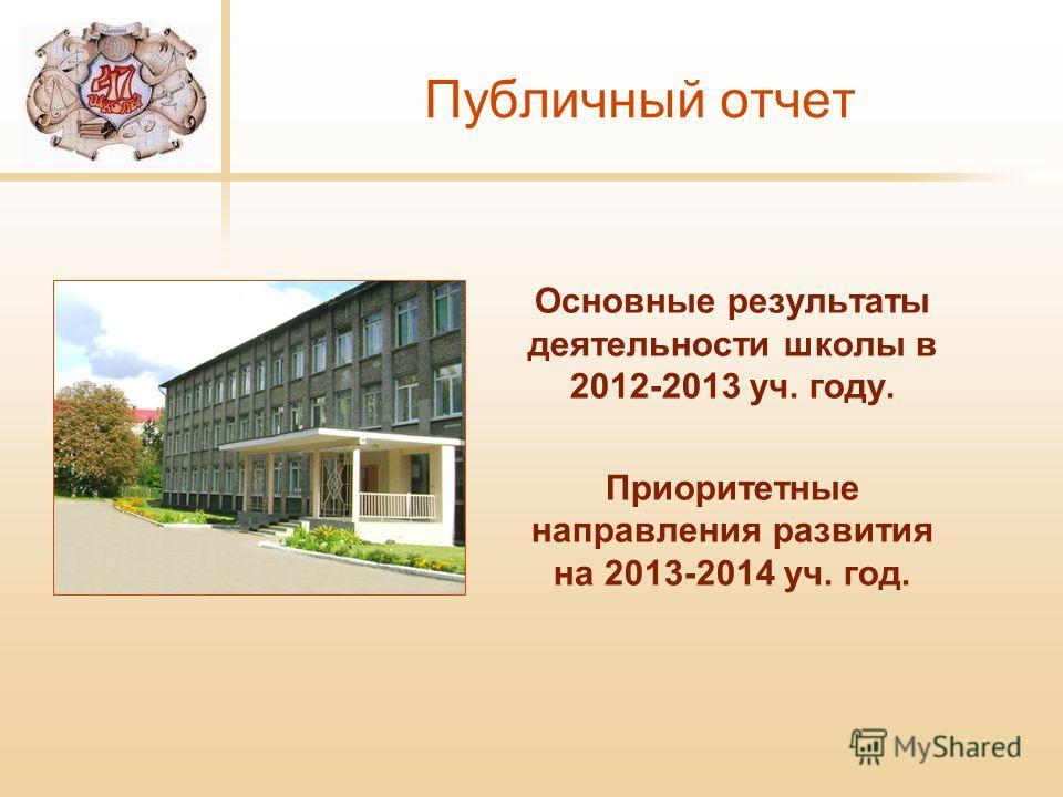 Публичный отчет Основные результаты деятельности школы в 2012-2013 уч. году. Приоритетные направления развития на 2013-2014 уч. год.