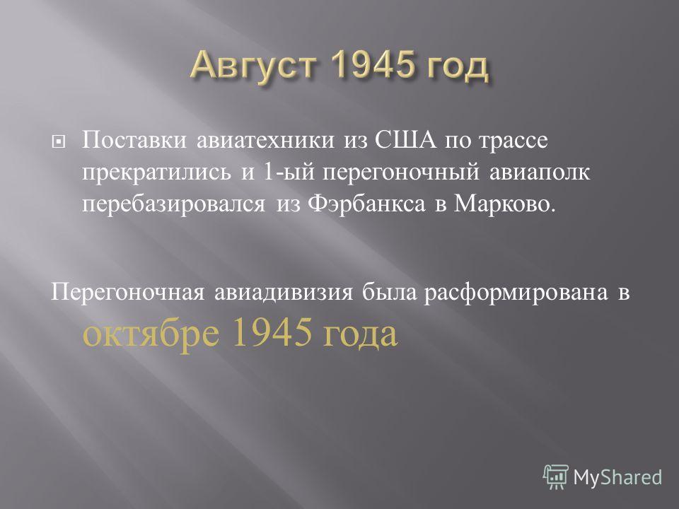 Поставки авиатехники из США по трассе прекратились и 1- ый перегоночный авиаполк перебазировался из Фэрбанкса в Марково. Перегоночная авиадивизия была расформирована в октябре 1945 года