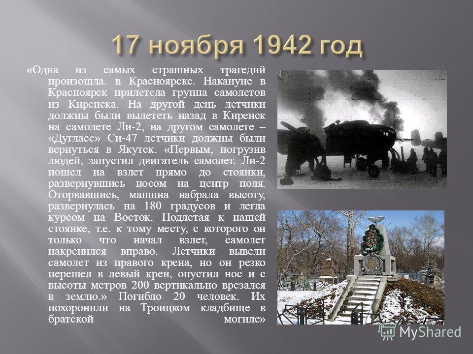 « Одна из самых страшных трагедий произошла. в Красноярске. Накануне в Красноярск прилетела группа самолетов из Киренска. На другой день летчики должны были вылететь назад в Киренск на самолете Ли -2, на другом самолете – « Дугласе » Си -47 летчики д