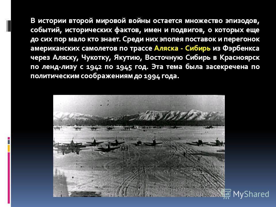 В истории второй мировой войны остается множество эпизодов, событий, исторических фактов, имен и подвигов, о которых еще до сих пор мало кто знает. Среди них эпопея поставок и перегонок американских самолетов по трассе Аляска - Сибирь из Фэрбенкса че