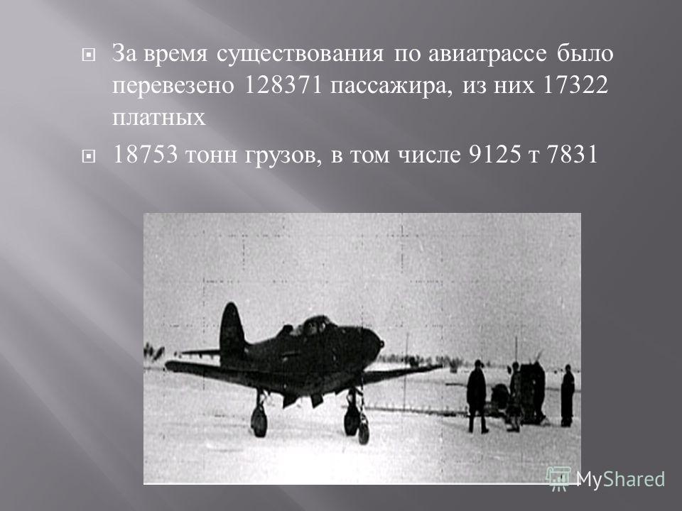 За время существования по авиатрассе было перевезено 128371 пассажира, из них 17322 платных 18753 тонн грузов, в том числе 9125 т 7831