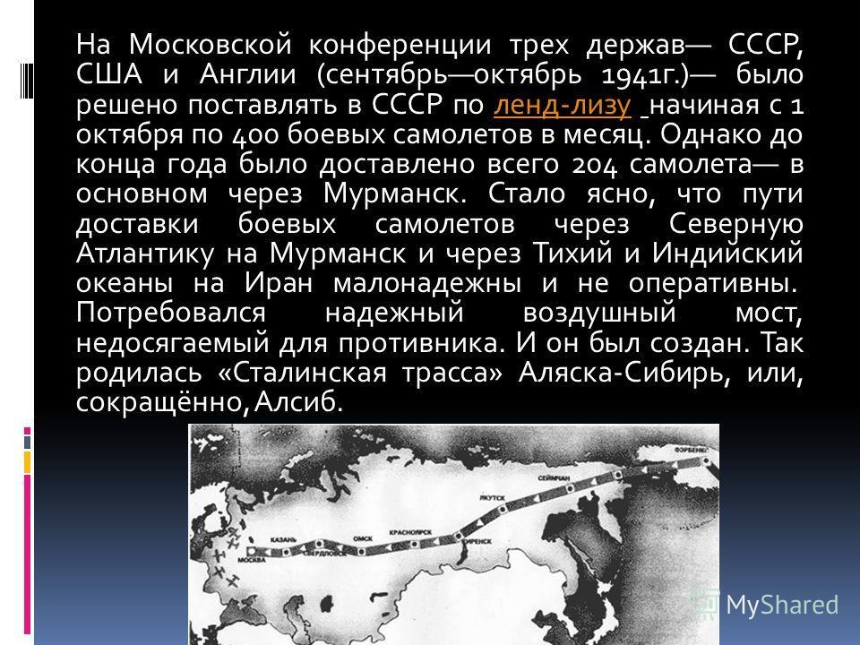 На Московской конференции трех держав СССР, США и Англии (сентябрьоктябрь 1941г.) было решено поставлять в СССР по ленд-лизу начиная с 1 октября по 400 боевых самолетов в месяц. Однако до конца года было доставлено всего 204 самолета в основном через