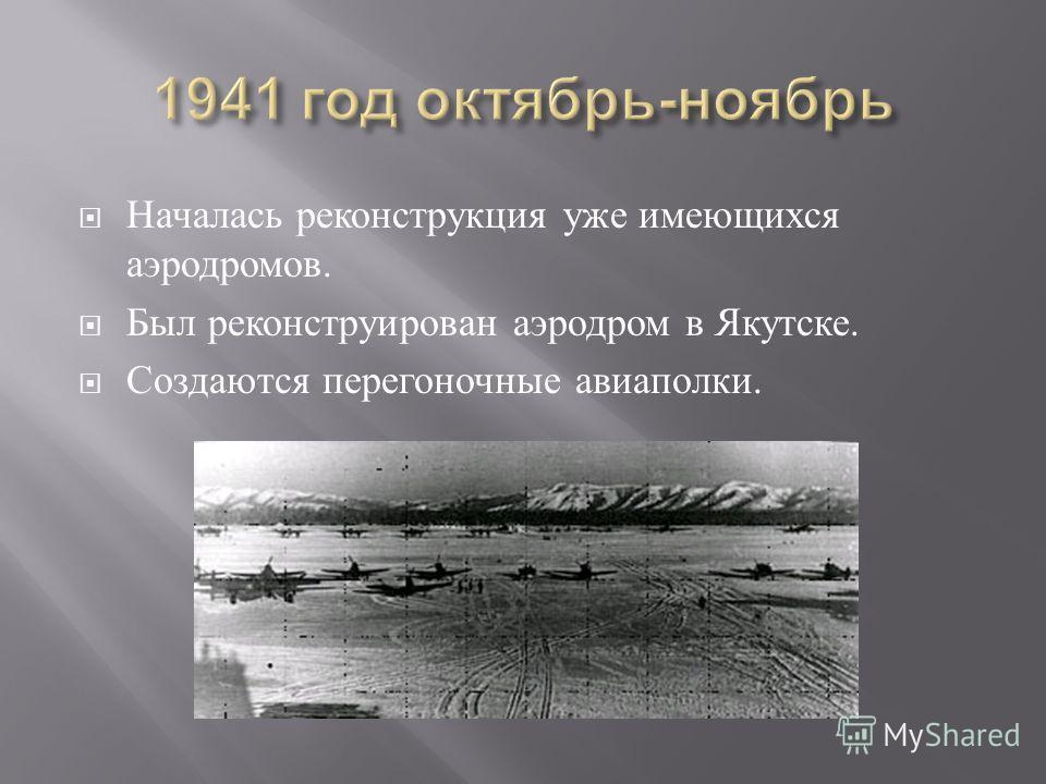 Началась реконструкция уже имеющихся аэродромов. Был реконструирован аэродром в Якутске. Создаются перегоночные авиаполки.