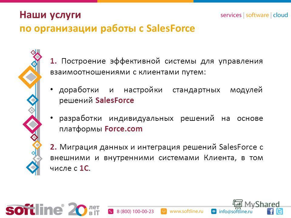 Наши услуги по организации работы с SalesForce 1. Построение эффективной системы для управления взаимоотношениями с клиентами путем: доработки и настройки стандартных модулей решений SalesForce разработки индивидуальных решений на основе платформы Fo
