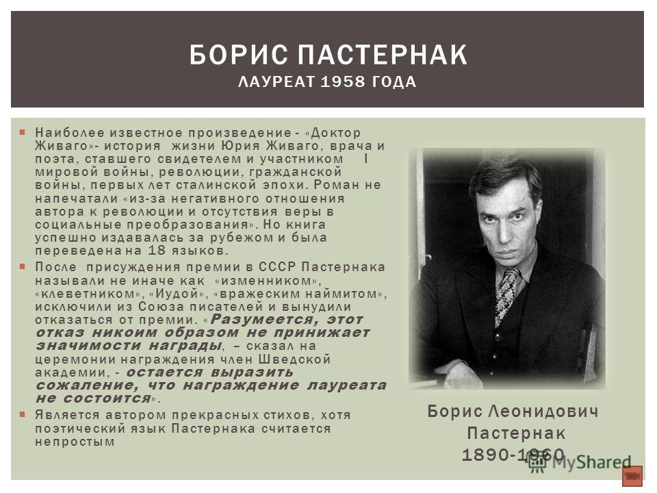 Наиболее известное произведение - «Доктор Живаго»- история жизни Юрия Живаго, врача и поэта, ставшего свидетелем и участником I мировой войны, революции, гражданской войны, первых лет сталинской эпохи. Роман не напечатали «из-за негативного отношения