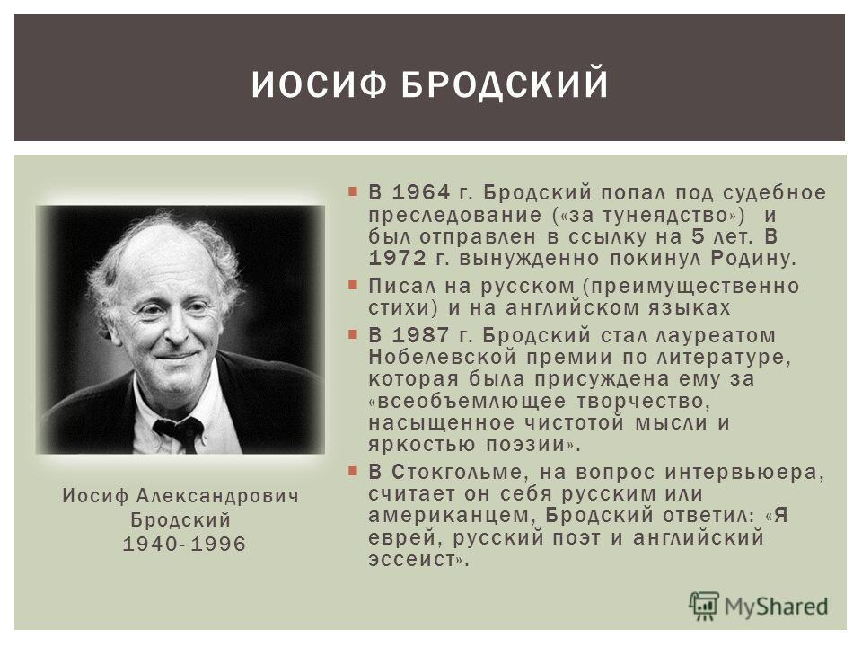 В 1964 г. Бродский попал под судебное преследование («за тунеядство») и был отправлен в ссылку на 5 лет. В 1972 г. вынужденно покинул Родину. Писал на русском (преимущественно стихи) и на английском языках В 1987 г. Бродский стал лауреатом Нобелевско