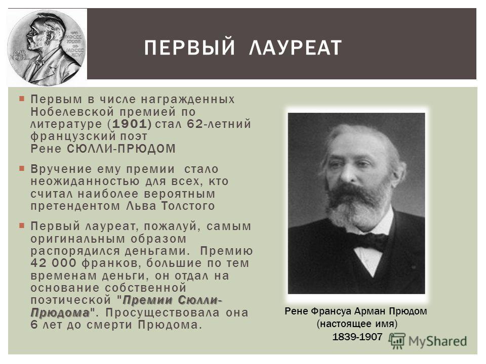Первым в числе награжденных Нобелевской премией по литературе (1901) стал 62-летний французский поэт Рене СЮЛЛИ-ПРЮДОМ Вручение ему премии стало неожиданностью для всех, кто считал наиболее вероятным претендентом Льва Толстого Премии Сюлли- Прюдома П