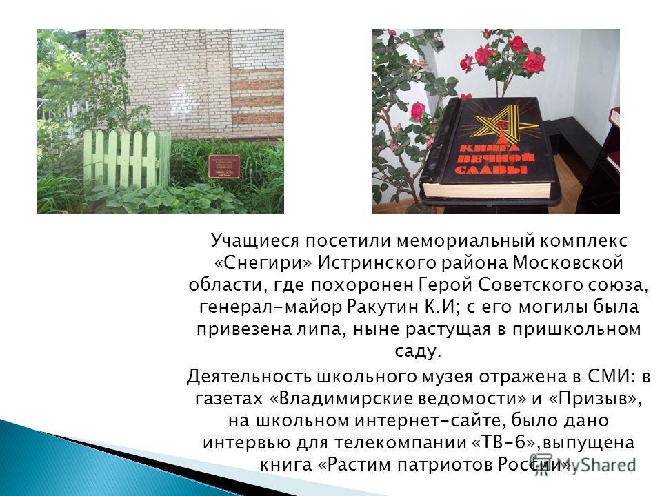 Учащиеся посетили мемориальный комплекс «Снегири» Истринского района Московской области, где похоронен Герой Советского союза, генерал-майор Ракутин К.И; с его могилы была привезена липа, ныне растущая в пришкольном саду. Деятельность школьного музея