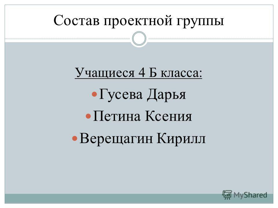 Состав проектной группы Учащиеся 4 Б класса: Гусева Дарья Петина Ксения Верещагин Кирилл