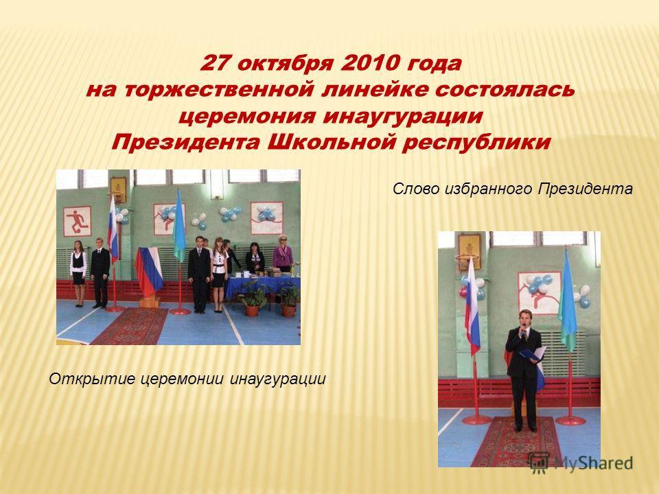 27 октября 2010 года на торжественной линейке состоялась церемония инаугурации Президента Школьной республики Открытие церемонии инаугурации Слово избранного Президента