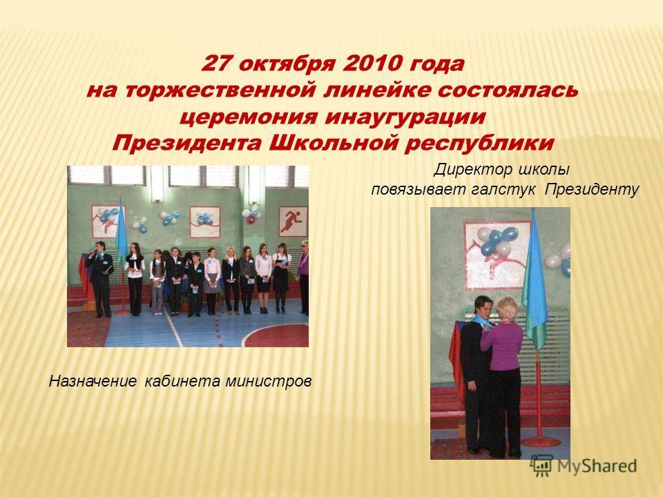 27 октября 2010 года на торжественной линейке состоялась церемония инаугурации Президента Школьной республики Назначение кабинета министров Директор школы повязывает галстук Президенту