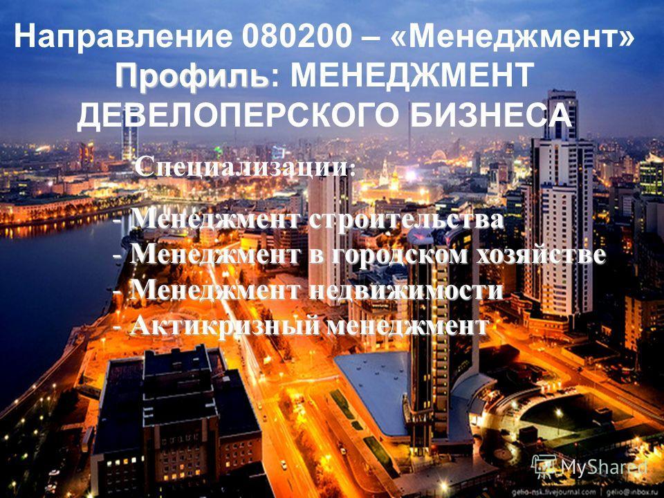 Направление 080200 – «Менеджмент» Профиль Профиль: МЕНЕДЖМЕНТ ДЕВЕЛОПЕРСКОГО БИЗНЕСА Специализации : - Менеджмент строительства - Менеджмент в городском хозяйстве - Менеджмент недвижимости - Актикризный менеджмент