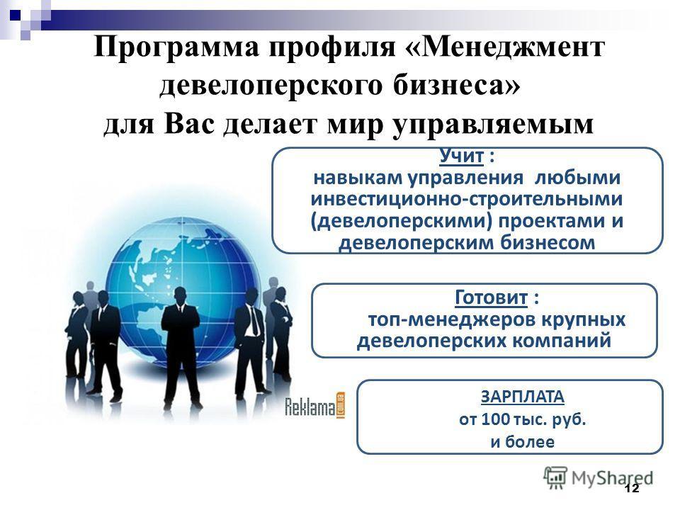 12 Программа профиля «Менеджмент девелоперского бизнеса» для Вас делает мир управляемым Учит : навыкам управления любыми инвестиционно-строительными (девелоперскими) проектами и девелоперским бизнесом Готовит : топ-менеджеров крупных девелоперских ко