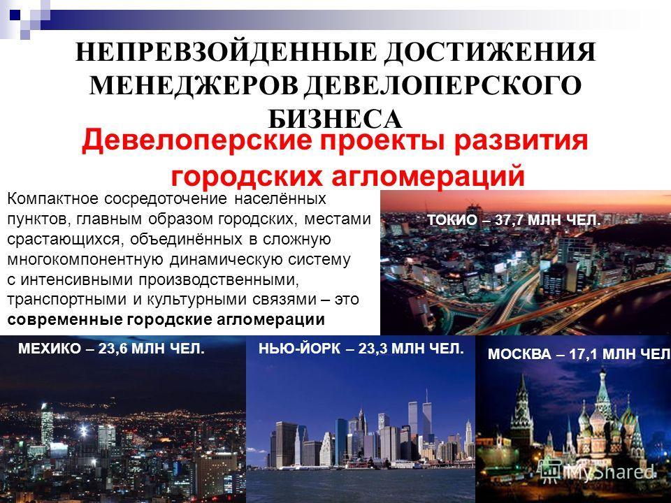 6 НЕПРЕВЗОЙДЕННЫЕ ДОСТИЖЕНИЯ МЕНЕДЖЕРОВ ДЕВЕЛОПЕРСКОГО БИЗНЕСА Девелоперские проекты развития городских агломераций Компактное сосредоточение населённых пунктов, главным образом городских, местами срастающихся, объединённых в сложную многокомпонентну