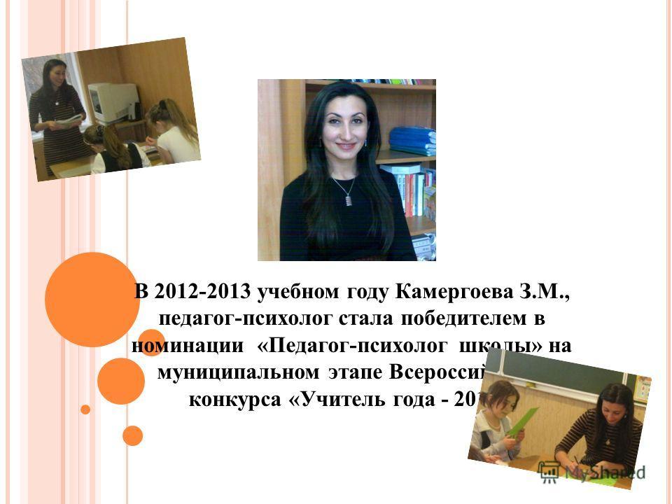 В 2012-2013 учебном году Камергоева З.М., педагог-психолог стала победителем в номинации «Педагог-психолог школы» на муниципальном этапе Всероссийского конкурса «Учитель года - 2013».