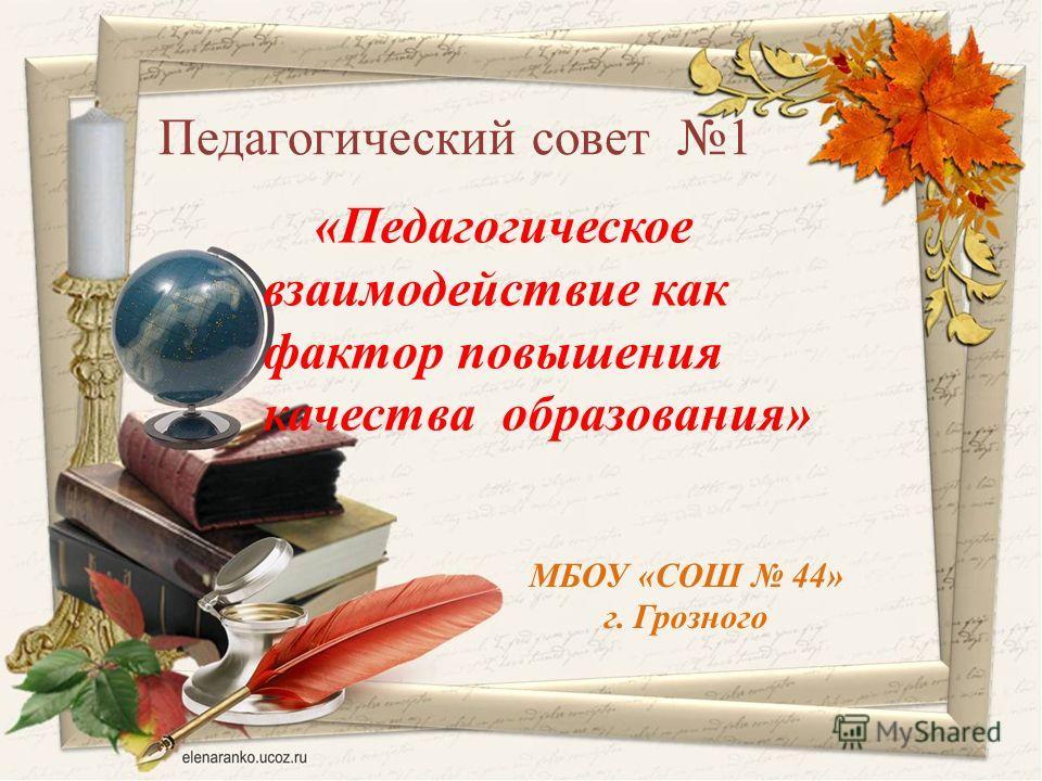 МБОУ «СОШ 44» г. Грозного Педагогический совет 1 «Педагогическое взаимодействие как фактор повышения качества образования»