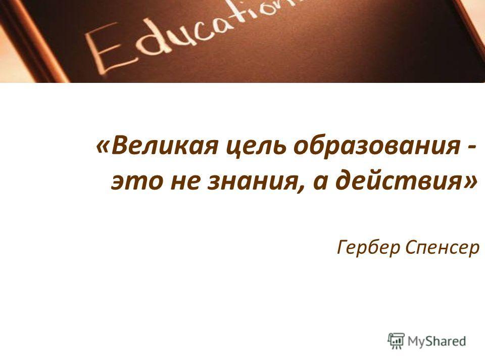 «Великая цель образования - это не знания, а действия» Гербер Спенсер