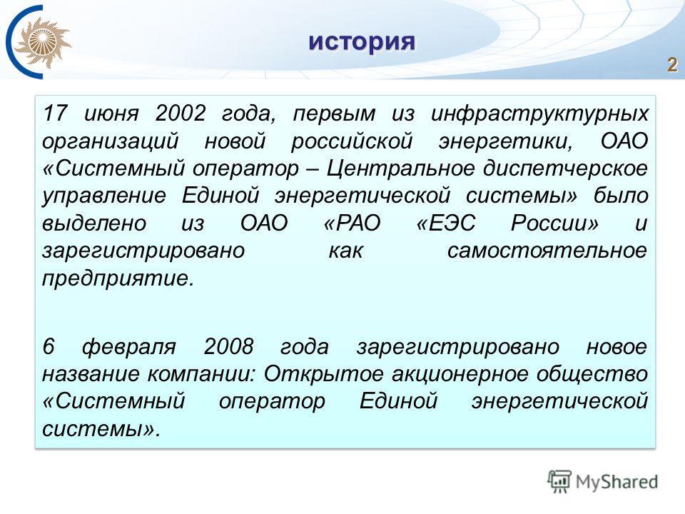 2история 17 июня 2002 года, первым из инфраструктурных организаций новой российской энергетики, ОАО «Системный оператор – Центральное диспетчерское управление Единой энергетической системы» было выделено из ОАО «РАО «ЕЭС России» и зарегистрировано ка