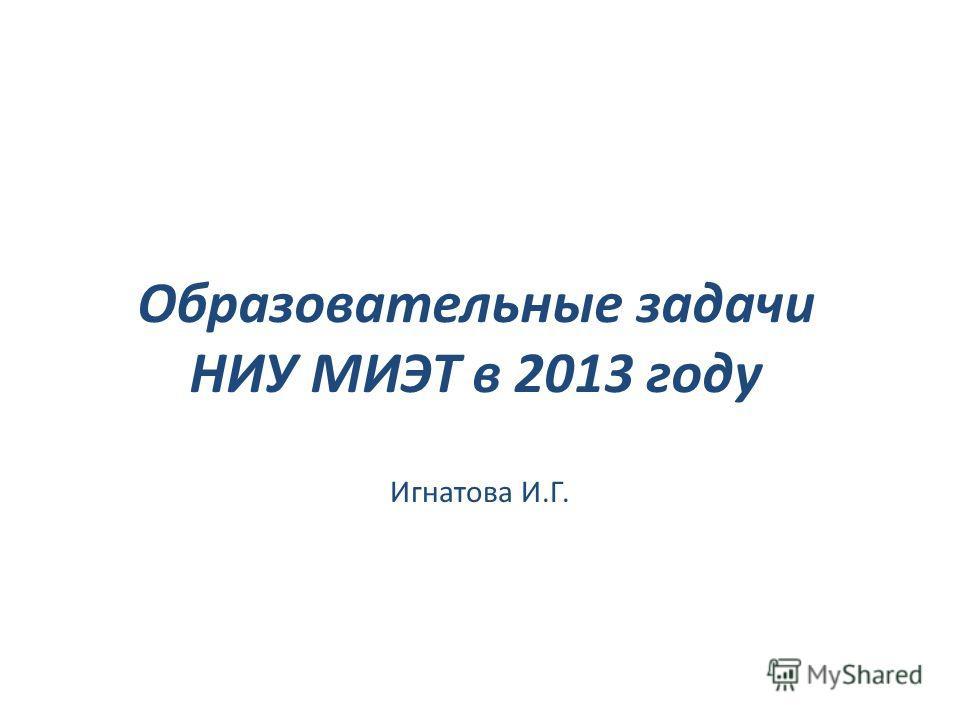 Образовательные задачи НИУ МИЭТ в 2013 году Игнатова И.Г.