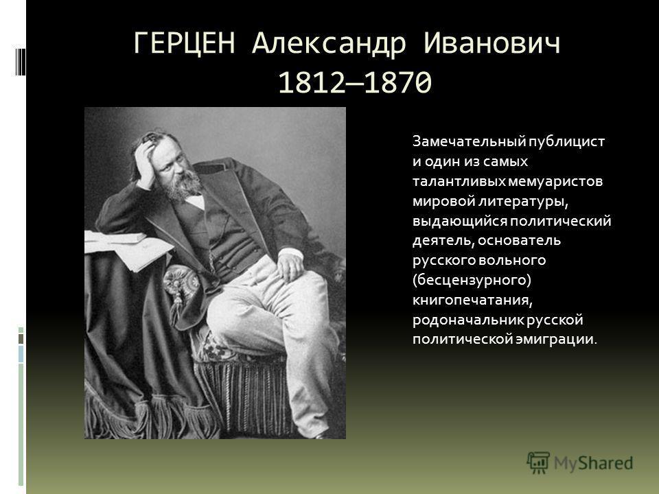 ГЕРЦЕН Александр Иванович 18121870 Замечательный публицист и один из самых талантливых мемуаристов мировой литературы, выдающийся политический деятель, основатель русского вольного (бесцензурного) книгопечатания, родоначальник русской политической эм
