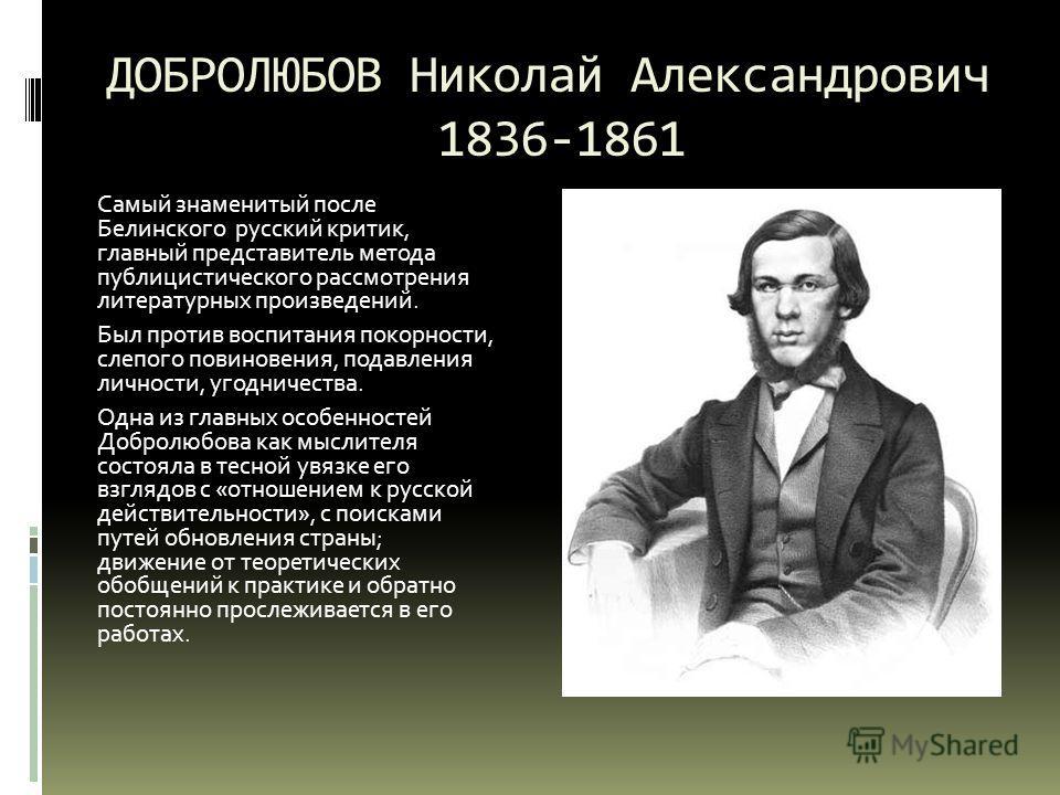 ДОБРОЛЮБОВ Николай Александрович 1836-1861 Самый знаменитый после Белинского русский критик, главный представитель метода публицистического рассмотрения литературных произведений. Был против воспитания покорности, слепого повиновения, подавления личн