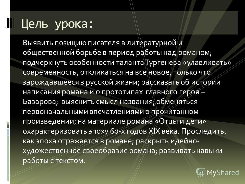 Выявить позицию писателя в литературной и общественной борьбе в период работы над романом; подчеркнуть особенности таланта Тургенева «улавливать» современность, откликаться на все новое, только что зарождавшееся в русской жизни; рассказать об истории